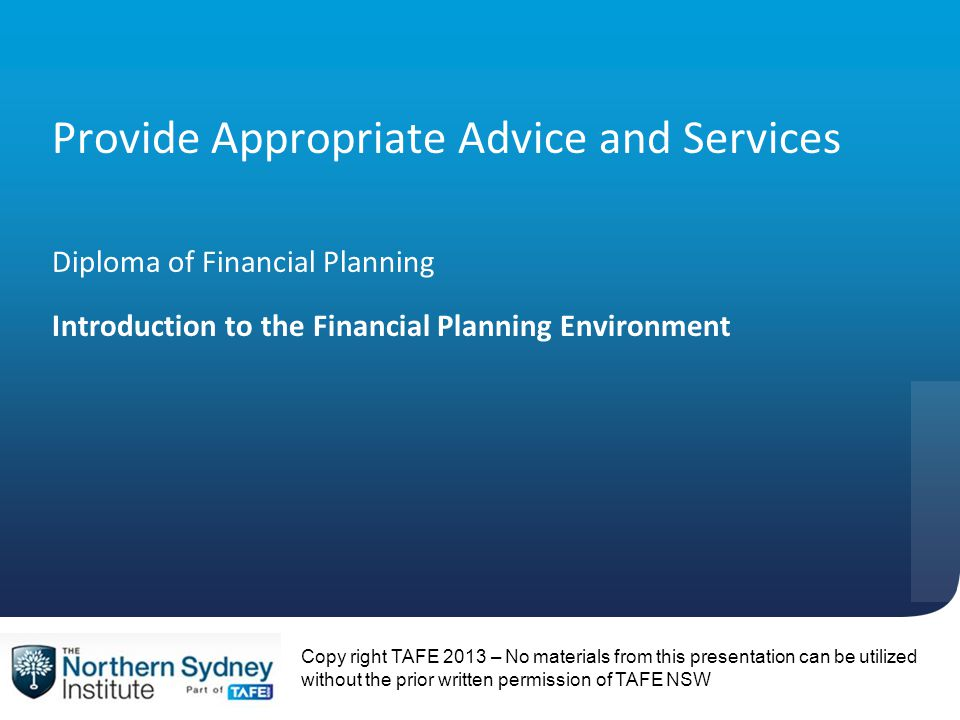 Copy right TAFE 2013 – No materials from this presentation can be utilized without the prior written permission of TAFE NSW Provide Appropriate Advice and Services Diploma of Financial Planning Introduction to the Financial Planning Environment