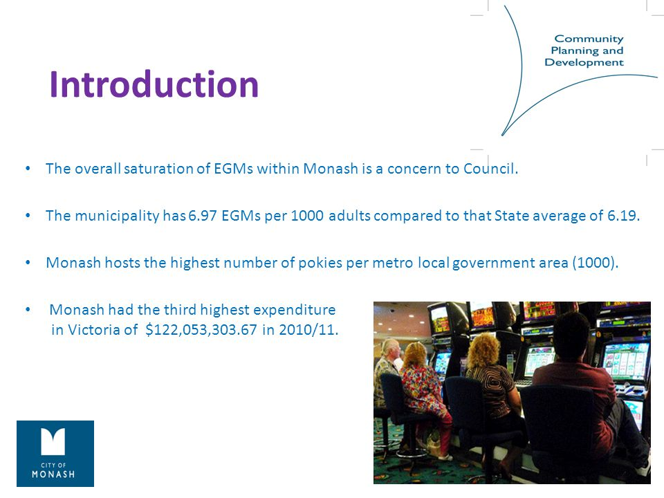 Introduction The overall saturation of EGMs within Monash is a concern to Council. The municipality has 6.97 EGMs per 1000 adults compared to that Sta