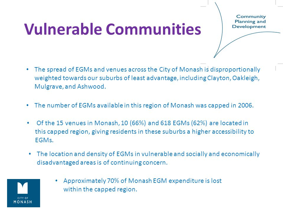 Vulnerable Communities The spread of EGMs and venues across the City of Monash is disproportionally weighted towards our suburbs of least advantage, including Clayton, Oakleigh, Mulgrave, and Ashwood.