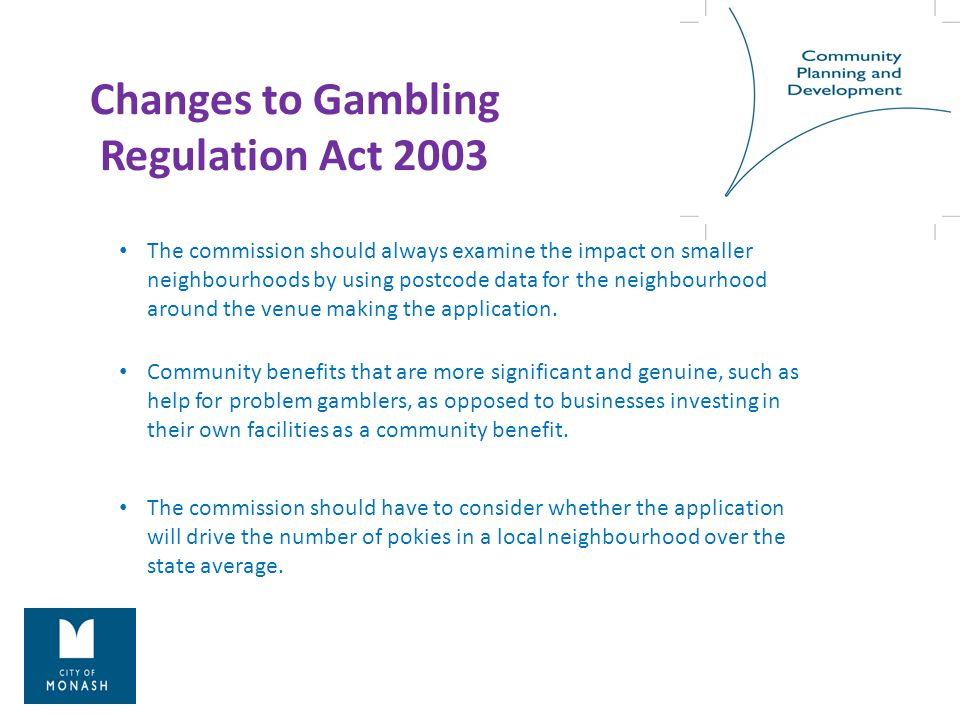 Changes to Gambling Regulation Act 2003 The commission should always examine the impact on smaller neighbourhoods by using postcode data for the neighbourhood around the venue making the application.