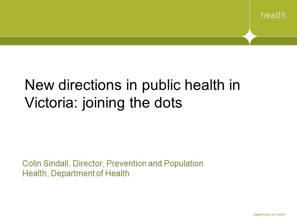 New directions in public health in Victoria: joining the dots Colin Sindall, Director, Prevention and Population Health, Department of Health