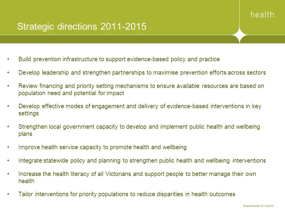 Strategic directions 2011-2015 Build prevention infrastructure to support evidence-based policy and practice Develop leadership and strengthen partnerships to maximise prevention efforts across sectors Review financing and priority setting mechanisms to ensure available resources are based on population need and potential for impact Develop effective modes of engagement and delivery of evidence-based interventions in key settings Strengthen local government capacity to develop and implement public health and wellbeing plans Improve health service capacity to promote health and wellbeing Integrate statewide policy and planning to strengthen public health and wellbeing interventions Increase the health literacy of all Victorians and support people to better manage their own health Tailor interventions for priority populations to reduce disparities in health outcomes