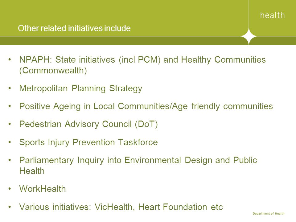 Other related initiatives include NPAPH: State initiatives (incl PCM) and Healthy Communities (Commonwealth) Metropolitan Planning Strategy Positive Ageing in Local Communities/Age friendly communities Pedestrian Advisory Council (DoT) Sports Injury Prevention Taskforce Parliamentary Inquiry into Environmental Design and Public Health WorkHealth Various initiatives: VicHealth, Heart Foundation etc