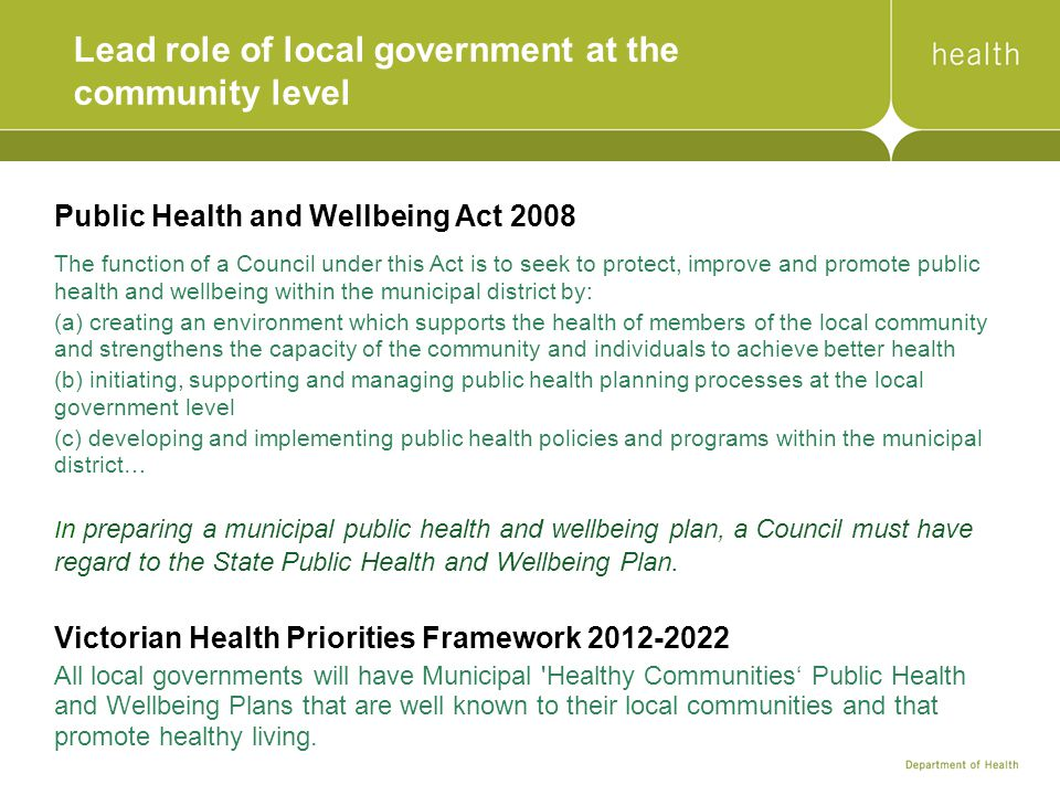 Lead role of local government at the community level Public Health and Wellbeing Act 2008 The function of a Council under this Act is to seek to protect, improve and promote public health and wellbeing within the municipal district by: (a) creating an environment which supports the health of members of the local community and strengthens the capacity of the community and individuals to achieve better health (b) initiating, supporting and managing public health planning processes at the local government level (c) developing and implementing public health policies and programs within the municipal district… I n preparing a municipal public health and wellbeing plan, a Council must have regard to the State Public Health and Wellbeing Plan.