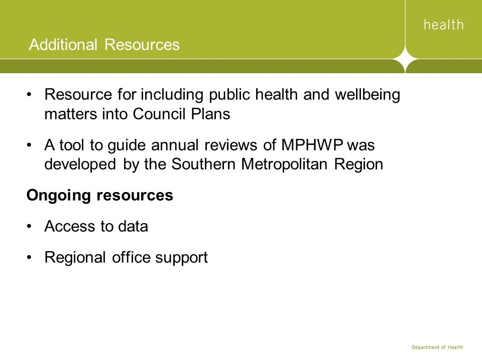 Additional Resources Resource for including public health and wellbeing matters into Council Plans A tool to guide annual reviews of MPHWP was developed by the Southern Metropolitan Region Ongoing resources Access to data Regional office support