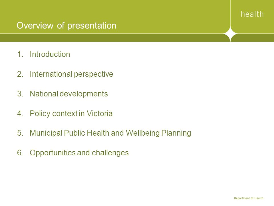 Overview of presentation 1.Introduction 2.International perspective 3.National developments 4.Policy context in Victoria 5.Municipal Public Health and Wellbeing Planning 6.Opportunities and challenges