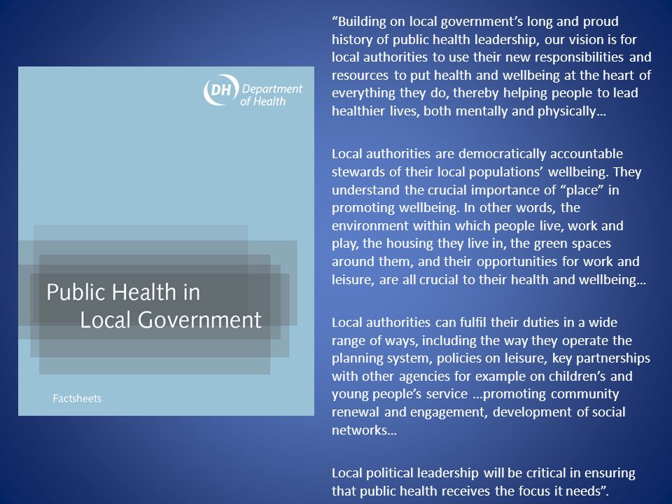 Building on local government's long and proud history of public health leadership, our vision is for local authorities to use their new responsibilities and resources to put health and wellbeing at the heart of everything they do, thereby helping people to lead healthier lives, both mentally and physically… Local authorities are democratically accountable stewards of their local populations' wellbeing.