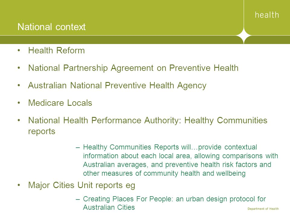 National context Health Reform National Partnership Agreement on Preventive Health Australian National Preventive Health Agency Medicare Locals National Health Performance Authority: Healthy Communities reports –Healthy Communities Reports will…provide contextual information about each local area, allowing comparisons with Australian averages, and preventive health risk factors and other measures of community health and wellbeing Major Cities Unit reports eg –Creating Places For People: an urban design protocol for Australian Cities