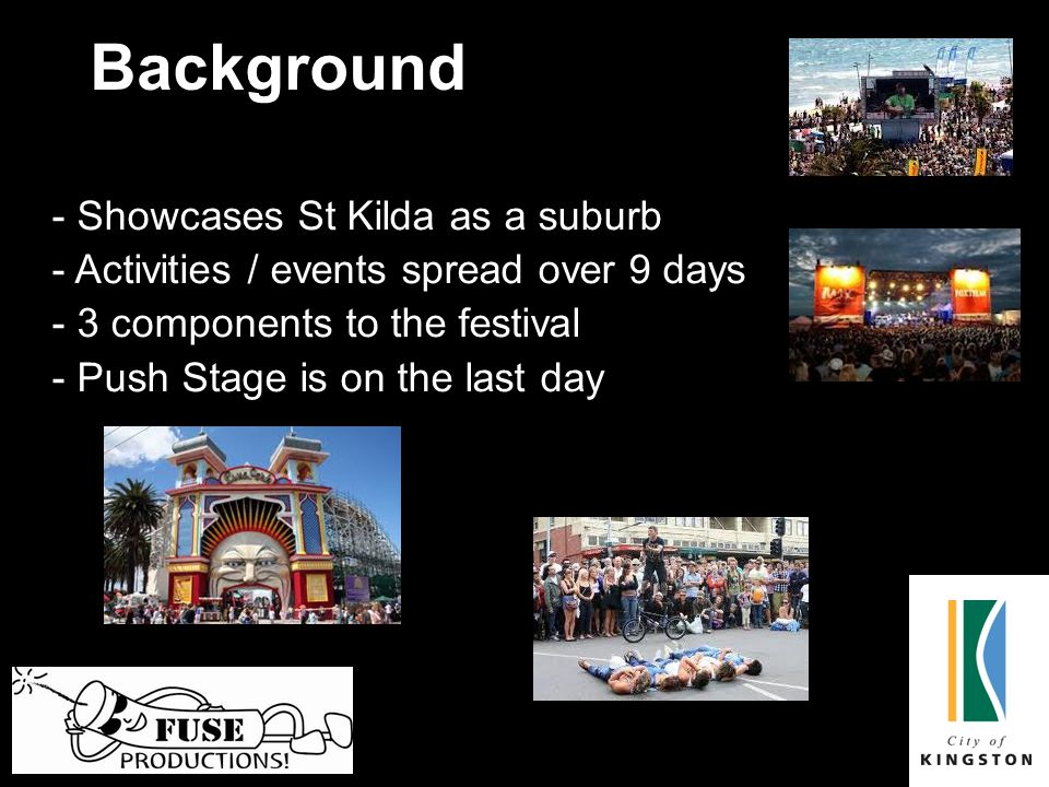 Background - Showcases St Kilda as a suburb - Activities / events spread over 9 days - 3 components to the festival - Push Stage is on the last day