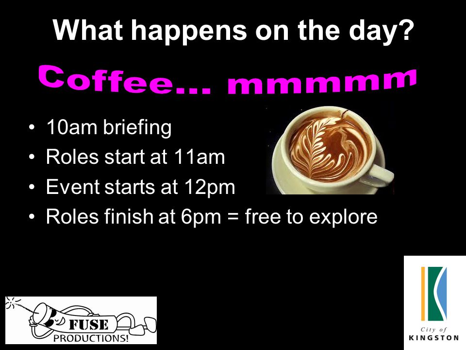 What happens on the day? 10am briefing Roles start at 11am Event starts at 12pm Roles finish at 6pm = free to explore