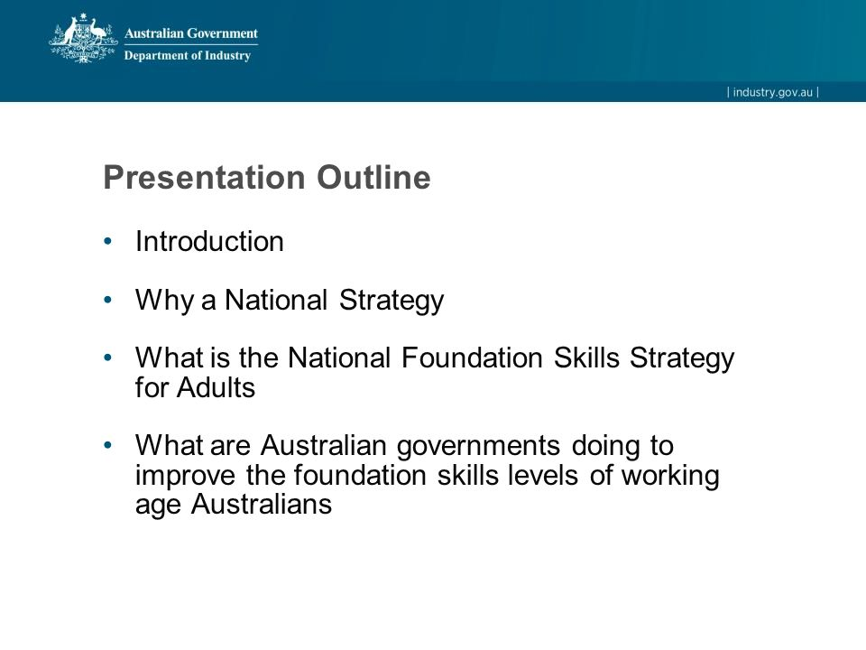 Presentation Outline Introduction Why a National Strategy What is the National Foundation Skills Strategy for Adults What are Australian governments doing to improve the foundation skills levels of working age Australians