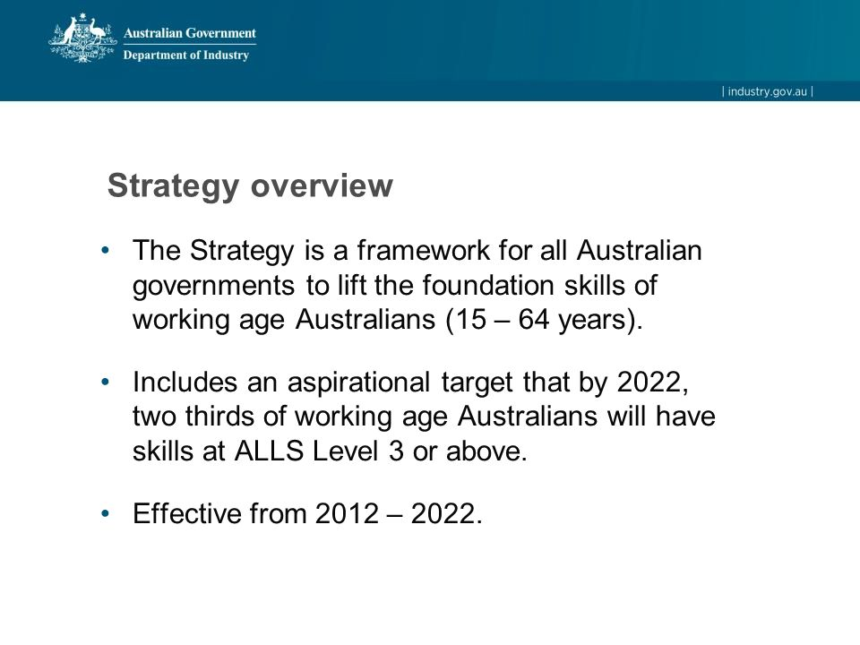 Strategy overview The Strategy is a framework for all Australian governments to lift the foundation skills of working age Australians (15 – 64 years).