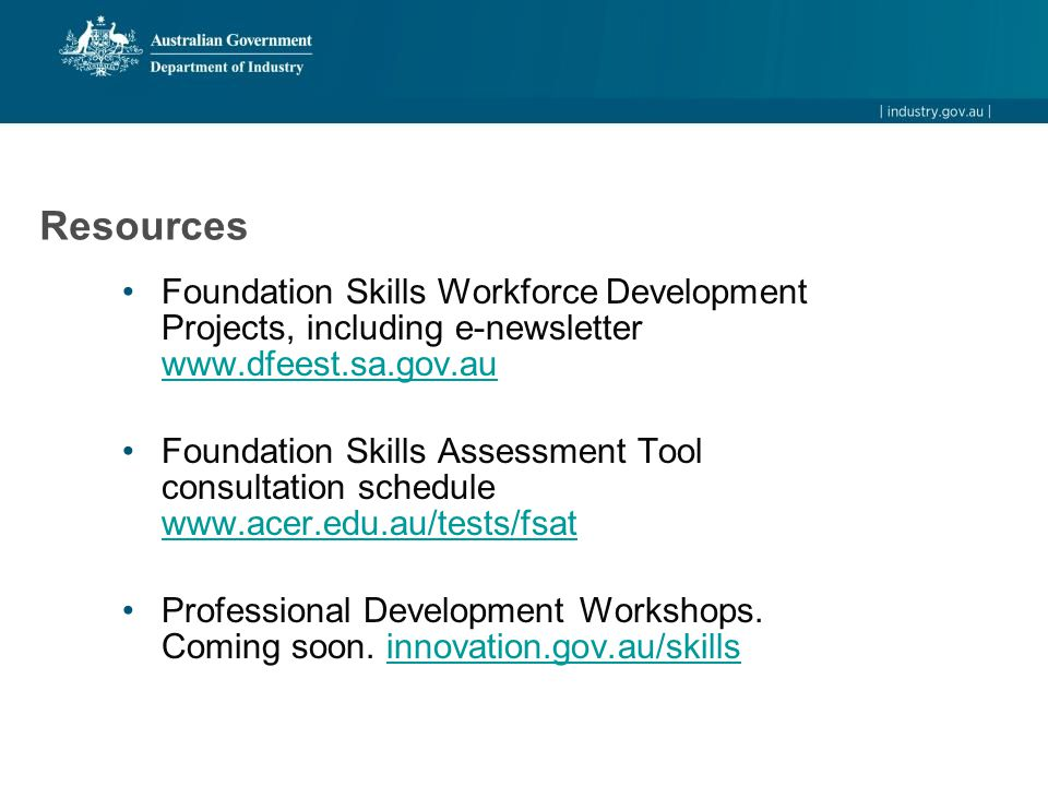 Resources Foundation Skills Workforce Development Projects, including e-newsletter www.dfeest.sa.gov.au www.dfeest.sa.gov.au Foundation Skills Assessment Tool consultation schedule www.acer.edu.au/tests/fsat www.acer.edu.au/tests/fsat Professional Development Workshops.