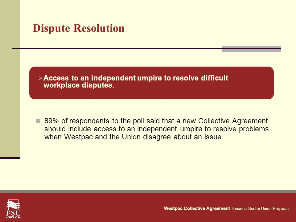 Westpac Collective Agreement Finance Sector Union Proposal Dispute Resolution 89% of respondents to the poll said that a new Collective Agreement should include access to an independent umpire to resolve problems when Westpac and the Union disagree about an issue.