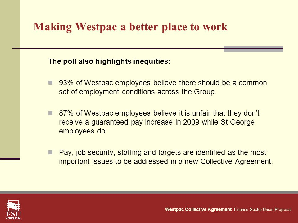Westpac Collective Agreement Finance Sector Union Proposal Making Westpac a better place to work The poll also highlights inequities: 93% of Westpac employees believe there should be a common set of employment conditions across the Group.