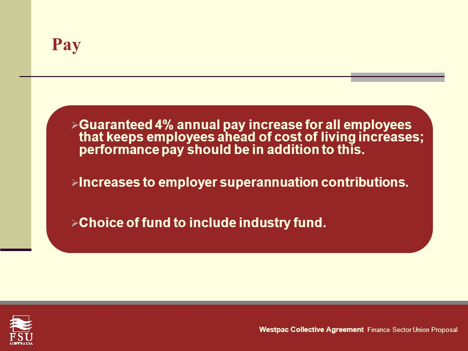 Westpac Collective Agreement Finance Sector Union Proposal Pay  Guaranteed 4% annual pay increase for all employees that keeps employees ahead of cost of living increases; performance pay should be in addition to this.