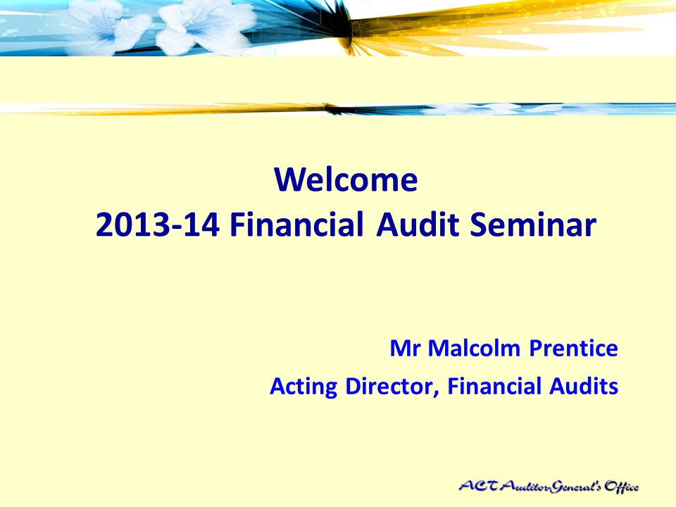 Welcome 2013-14 Financial Audit Seminar Mr Malcolm Prentice Acting Director, Financial Audits