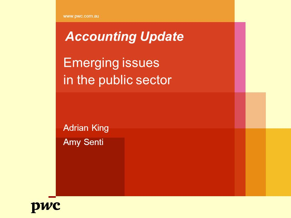 Accounting Update Emerging issues in the public sector Adrian King Amy Senti www.pwc.com.au