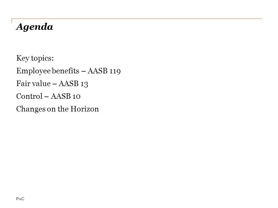 PwC Agenda Key topics: Employee benefits – AASB 119 Fair value – AASB 13 Control – AASB 10 Changes on the Horizon