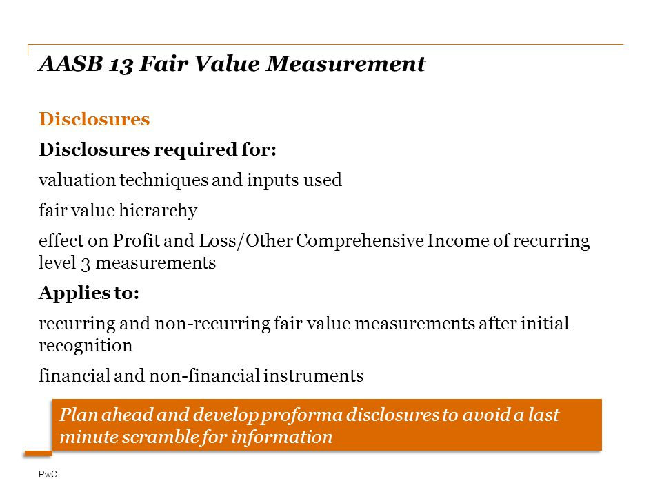 PwC AASB 13 Fair Value Measurement Disclosures Disclosures required for: valuation techniques and inputs used fair value hierarchy effect on Profit and Loss/Other Comprehensive Income of recurring level 3 measurements Applies to: recurring and non-recurring fair value measurements after initial recognition financial and non-financial instruments