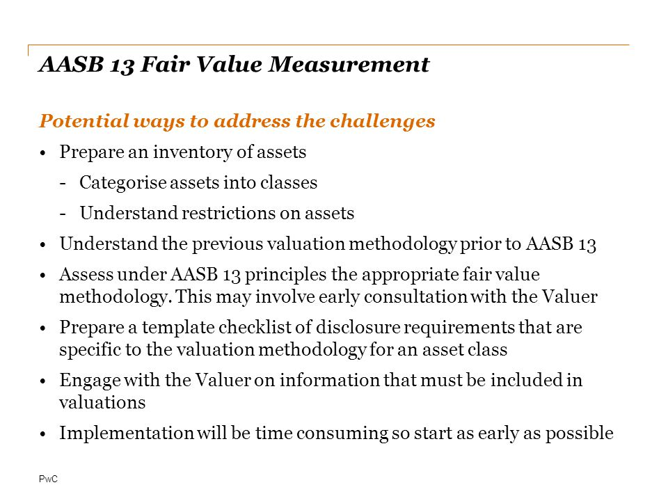 PwC AASB 13 Fair Value Measurement Potential ways to address the challenges Prepare an inventory of assets -Categorise assets into classes -Understand restrictions on assets Understand the previous valuation methodology prior to AASB 13 Assess under AASB 13 principles the appropriate fair value methodology.