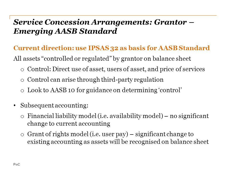PwC Service Concession Arrangements: Grantor – Emerging AASB Standard Current direction: use IPSAS 32 as basis for AASB Standard All assets controlled or regulated by grantor on balance sheet o Control: Direct use of asset, users of asset, and price of services o Control can arise through third-party regulation o Look to AASB 10 for guidance on determining 'control' Subsequent accounting: o Financial liability model (i.e.