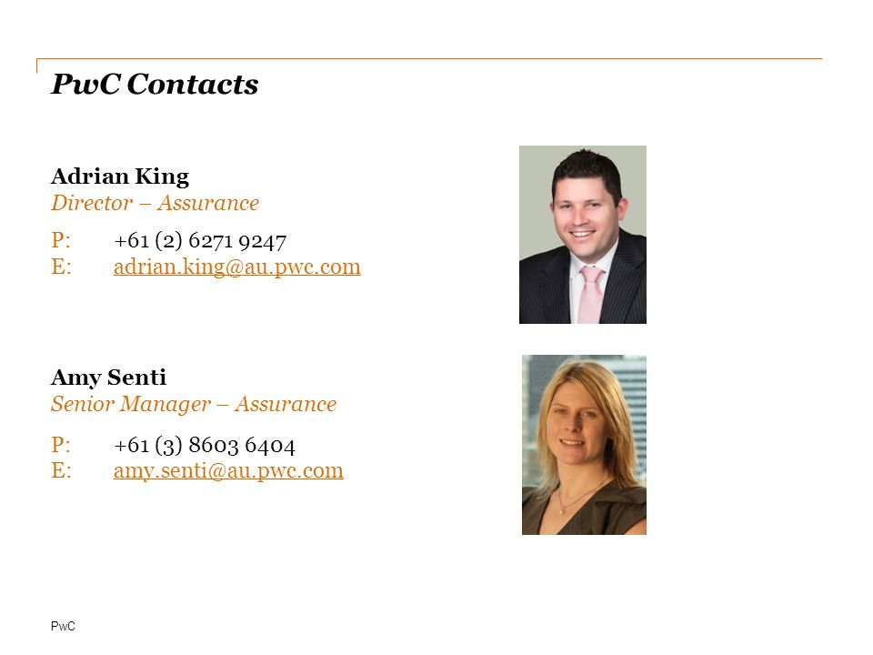 PwC PwC Contacts Adrian King Director – Assurance P:+61 (2) 6271 9247 E:adrian.king@au.pwc.comadrian.king@au.pwc.com Amy Senti Senior Manager – Assura