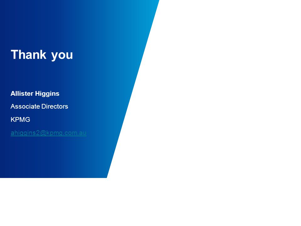 Thank you Allister Higgins Associate Directors KPMG ahiggins2@kpmg.com.au