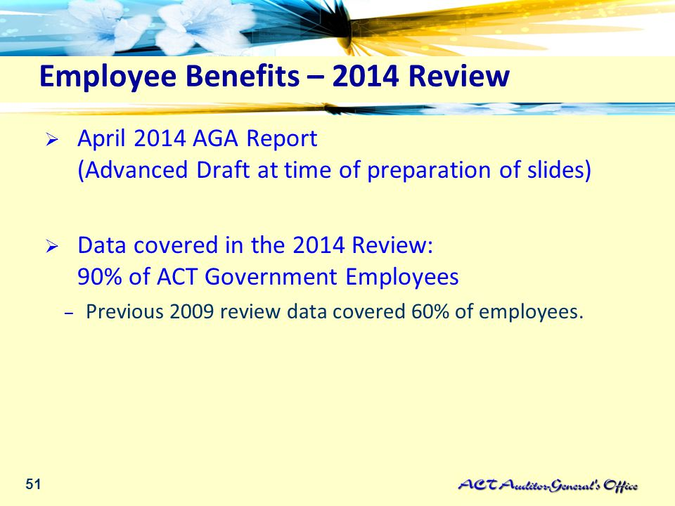 51 Employee Benefits – 2014 Review  April 2014 AGA Report (Advanced Draft at time of preparation of slides)  Data covered in the 2014 Review: 90% of ACT Government Employees – Previous 2009 review data covered 60% of employees.