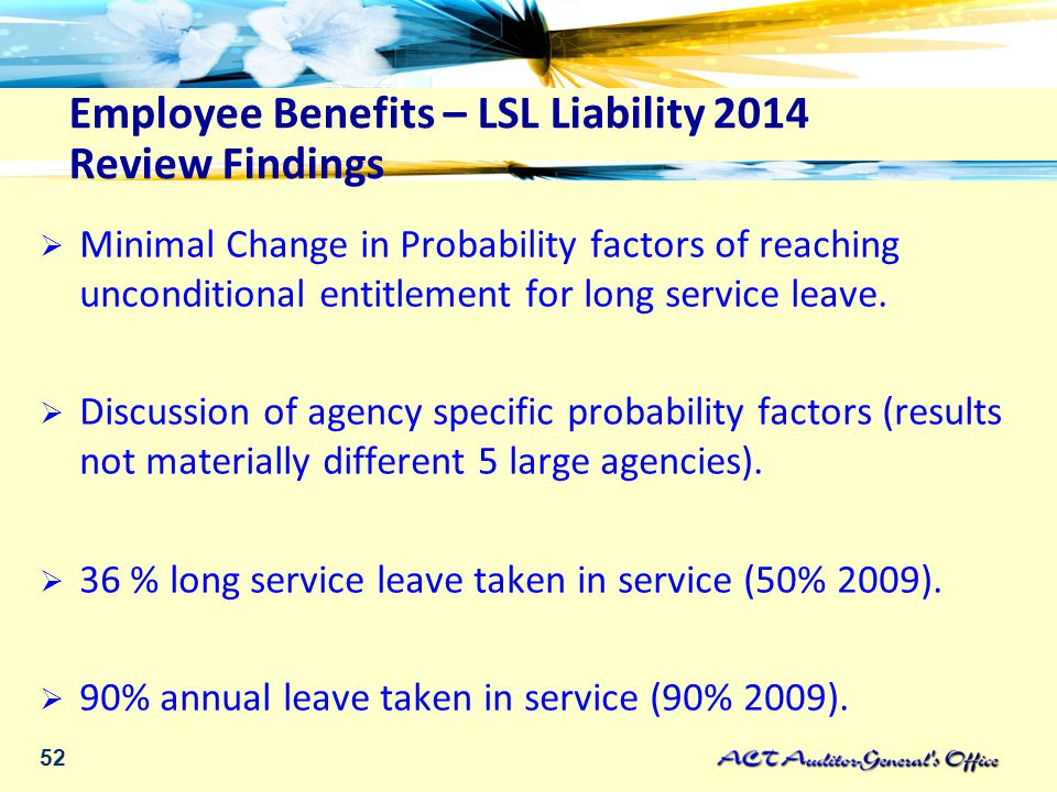 52 Employee Benefits – LSL Liability 2014 Review Findings  Minimal Change in Probability factors of reaching unconditional entitlement for long service leave.