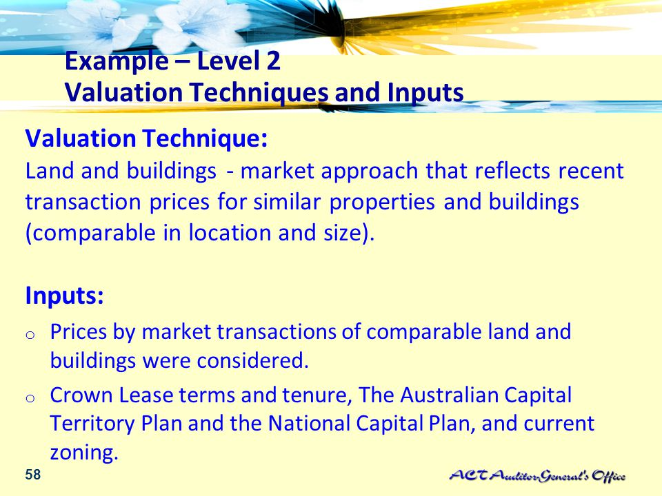 58 Example – Level 2 Valuation Techniques and Inputs Valuation Technique : Land and buildings - market approach that reflects recent transaction prices for similar properties and buildings (comparable in location and size).