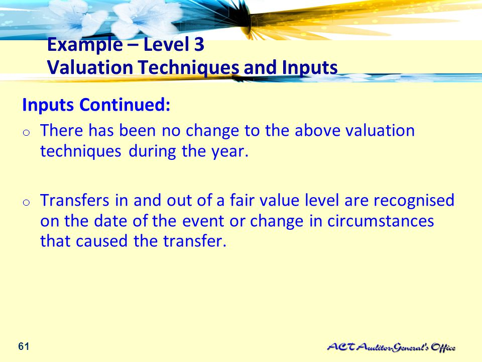 61 Example – Level 3 Valuation Techniques and Inputs Inputs Continued: o There has been no change to the above valuation techniques during the year.