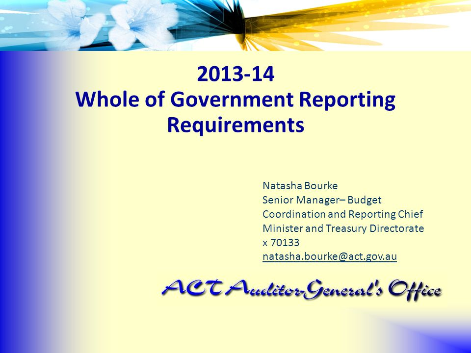 2013-14 Whole of Government Reporting Requirements Natasha Bourke Senior Manager– Budget Coordination and Reporting Chief Minister and Treasury Directorate x 70133 natasha.bourke@act.gov.au