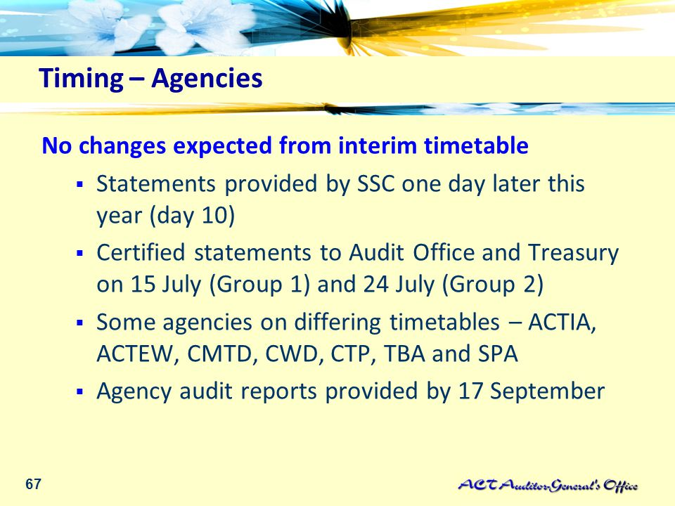 67 Timing – Agencies No changes expected from interim timetable  Statements provided by SSC one day later this year (day 10)  Certified statements to Audit Office and Treasury on 15 July (Group 1) and 24 July (Group 2)  Some agencies on differing timetables – ACTIA, ACTEW, CMTD, CWD, CTP, TBA and SPA  Agency audit reports provided by 17 September