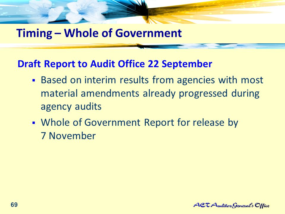 69 Timing – Whole of Government Draft Report to Audit Office 22 September  Based on interim results from agencies with most material amendments already progressed during agency audits  Whole of Government Report for release by 7 November