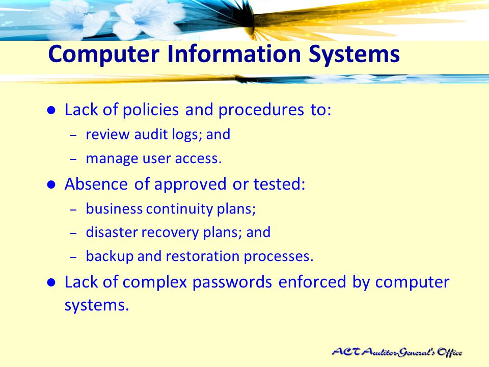 Computer Information Systems Lack of policies and procedures to: – review audit logs; and – manage user access.