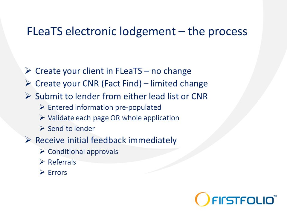 FLeaTS electronic lodgement – the process  Create your client in FLeaTS – no change  Create your CNR (Fact Find) – limited change  Submit to lender from either lead list or CNR  Entered information pre-populated  Validate each page OR whole application  Send to lender  Receive initial feedback immediately  Conditional approvals  Referrals  Errors