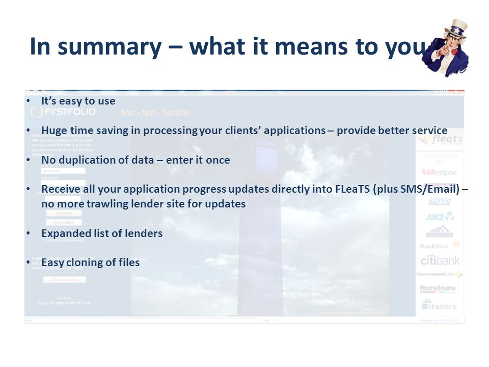 In summary – what it means to you It's easy to use Huge time saving in processing your clients' applications – provide better service No duplication of data – enter it once Receive all your application progress updates directly into FLeaTS (plus SMS/Email) – no more trawling lender site for updates Expanded list of lenders Easy cloning of files