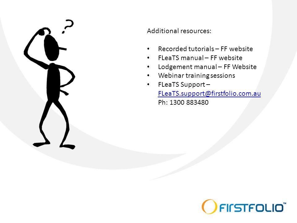 Additional resources: Recorded tutorials – FF website FLeaTS manual – FF website Lodgement manual – FF Website Webinar training sessions FLeaTS Support – FLeaTS.support@firstfolio.com.au Ph: 1300 883480 FLeaTS.support@firstfolio.com.au