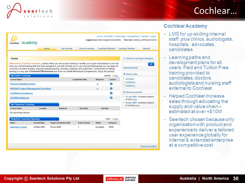 Cochlear… 30 Cochlear Academy -LMS for up-skilling internal staff, plus clinics, audiologists, hospitals, advocates, candidates -Learning paths and development plans for all users.