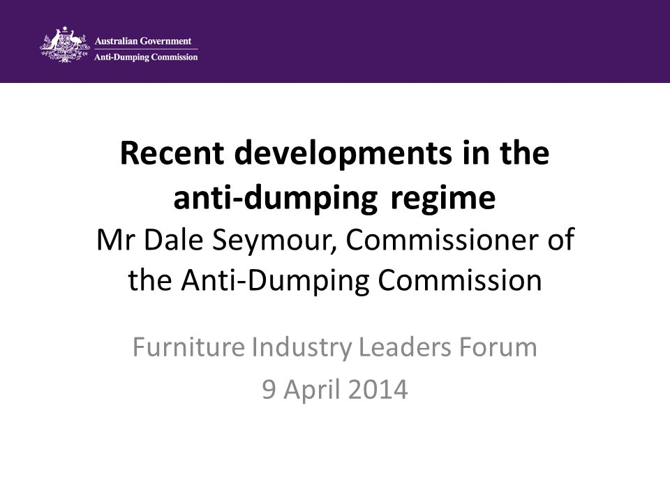 Recent developments in the anti-dumping regime Mr Dale Seymour, Commissioner of the Anti-Dumping Commission Furniture Industry Leaders Forum 9 April 2014