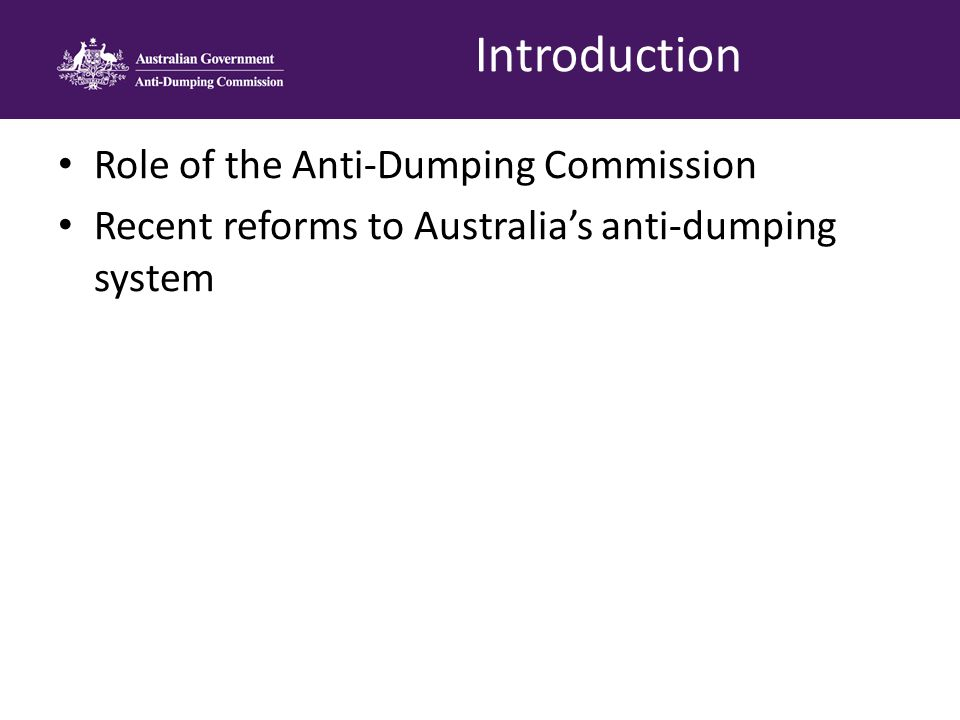 Officially commenced on 1 July 2013 Main office is located in Melbourne, with staff still located in Canberra Transferred to the Industry portfolio on 27 March 2014 Appointment as the Commissioner of Australia's Anti-Dumping Commission by the Honourable Jason Clare Anti-Dumping Commission