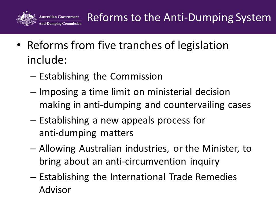 Reforms from five tranches of legislation include: – Establishing the Commission – Imposing a time limit on ministerial decision making in anti-dumping and countervailing cases – Establishing a new appeals process for anti-dumping matters – Allowing Australian industries, or the Minister, to bring about an anti-circumvention inquiry – Establishing the International Trade Remedies Advisor Reforms to the Anti-Dumping System