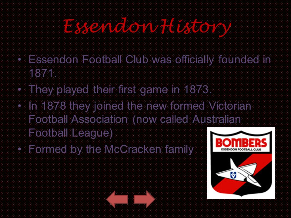 Essendon History Essendon Football Club was officially founded in 1871. They played their first game in 1873. In 1878 they joined the new formed Victo