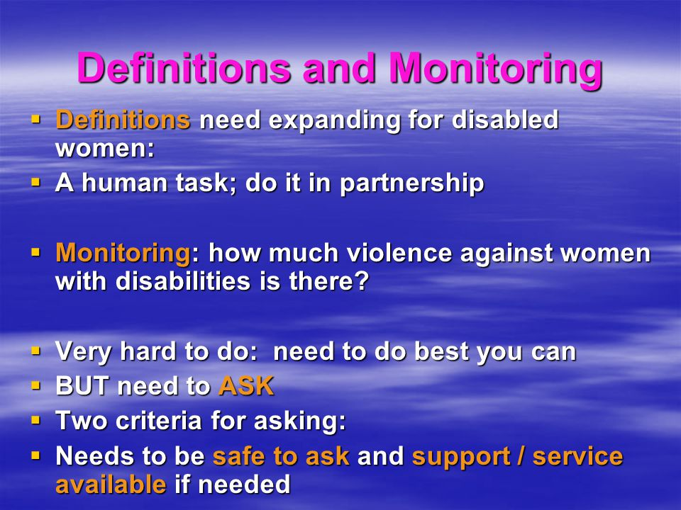 Definitions and Monitoring  Definitions need expanding for disabled women:  A human task; do it in partnership  Monitoring: how much violence against women with disabilities is there.