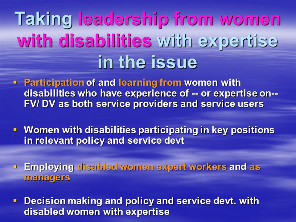 Taking leadership from women with disabilities with expertise in the issue  Participation of and learning from women with disabilities who have experience of -- or expertise on-- FV/ DV as both service providers and service users  Women with disabilities participating in key positions in relevant policy and service devt  Employing disabled women expert workers and as managers  Decision making and policy and service devt.