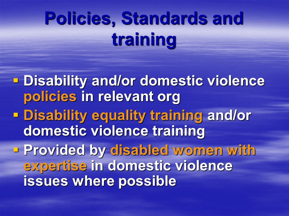 Policies, Standards and training  Disability and/or domestic violence policies in relevant org  Disability equality training and/or domestic violence training  Provided by disabled women with expertise in domestic violence issues where possible