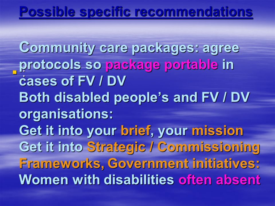Possible specific recommendations C ommunity care packages: agree protocols so package portable in cases of FV / DV Both disabled people's and FV / DV organisations: Get it into your brief, your mission Get it into Strategic / Commissioning Frameworks, Government initiatives: Women with disabilities often absent Possible specific recommendations C ommunity care packages: agree protocols so package portable in cases of FV / DV Both disabled people's and FV / DV organisations: Get it into your brief, your mission Get it into Strategic / Commissioning Frameworks, Government initiatives: Women with disabilities often absent ::::