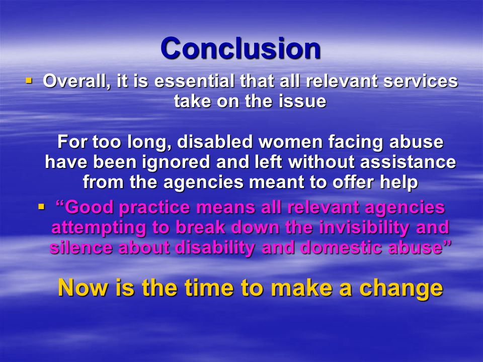 Conclusion  Overall, it is essential that all relevant services take on the issue For too long, disabled women facing abuse have been ignored and left without assistance from the agencies meant to offer help  Good practice means all relevant agencies attempting to break down the invisibility and silence about disability and domestic abuse Now is the time to make a change