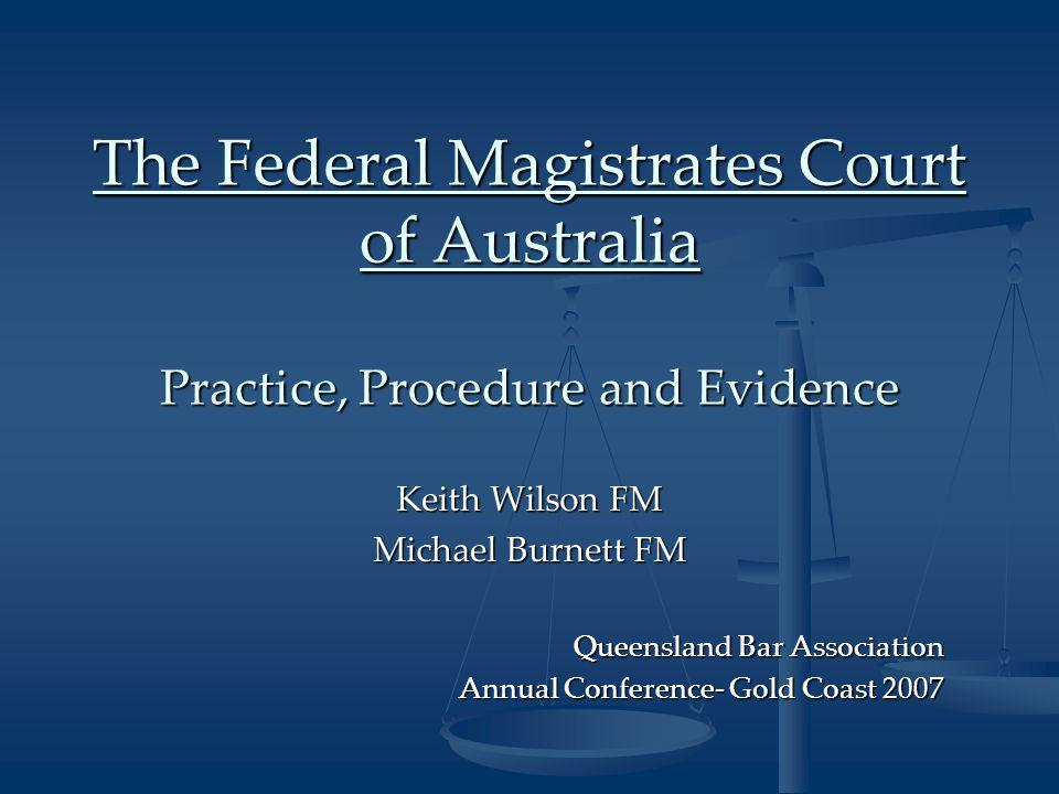 The Federal Magistrates Court of Australia Practice, Procedure and Evidence Keith Wilson FM Michael Burnett FM Queensland Bar Association Annual Conference- Gold Coast 2007